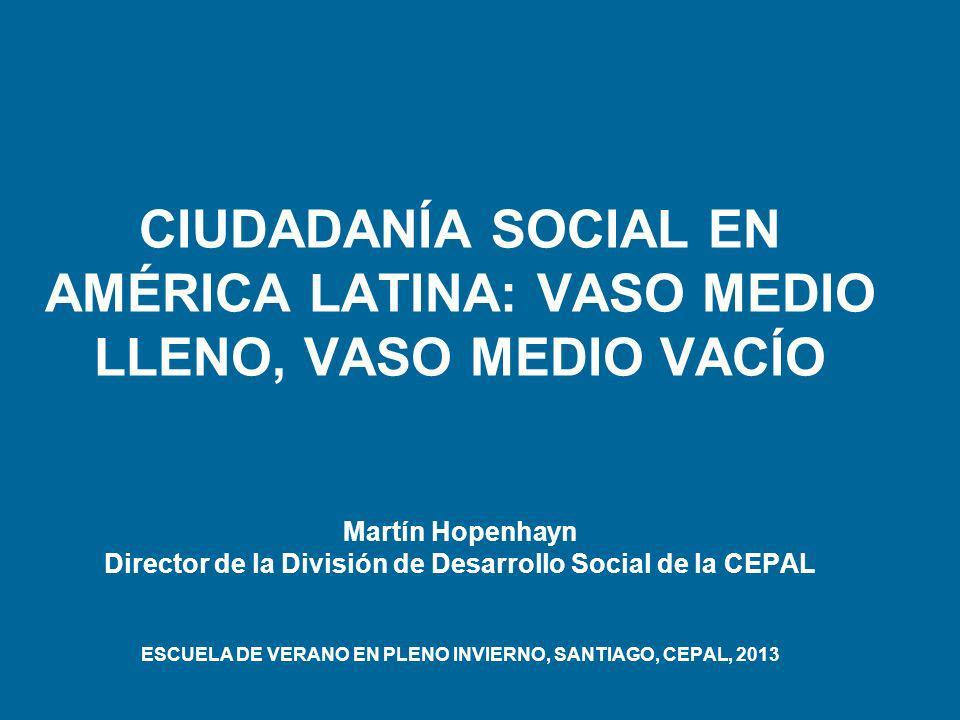 CIUDADANÍA SOCIAL EN AMÉRICA LATINA: VASO MEDIO LLENO, VASO MEDIO VACÍO Martín Hopenhayn Director de la División de Desarrollo Social de la CEPAL ESCU