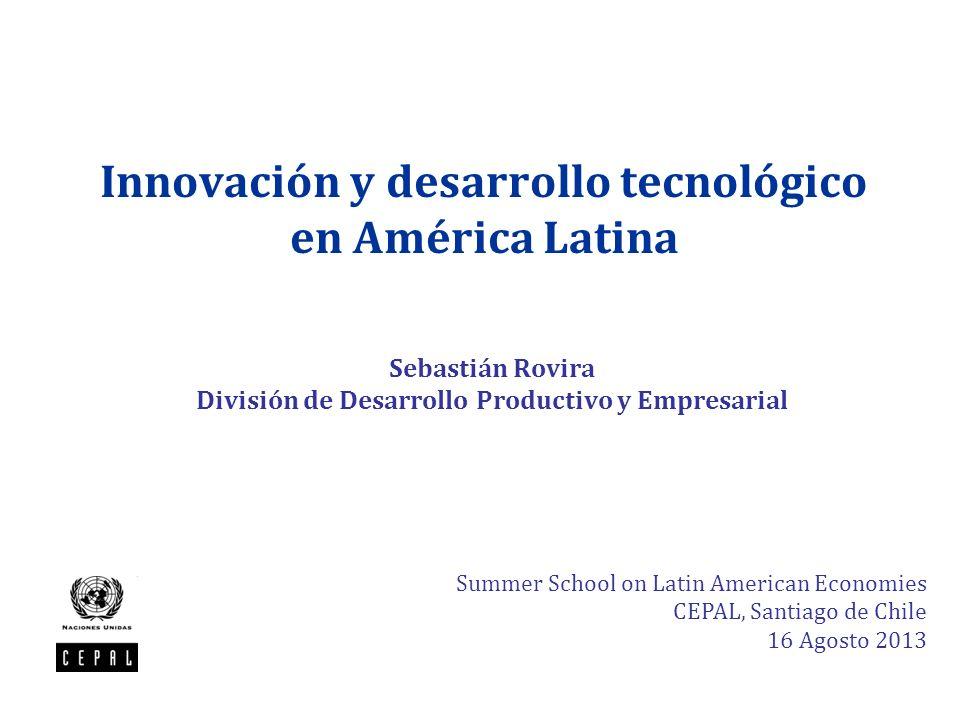 Innovación y desarrollo tecnológico en América Latina Sebastián Rovira División de Desarrollo Productivo y Empresarial Summer School on Latin American