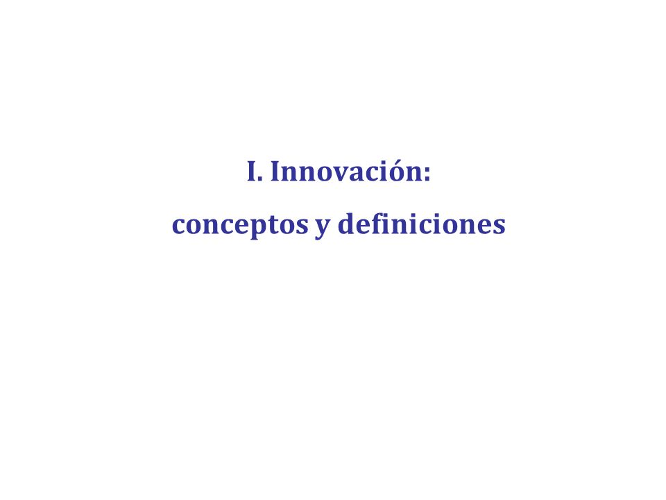 Definiciones Innovación (I) By changes in the methods of supplying commodities we mean a range of events much broader than the phrase covers in its literal acceptance.