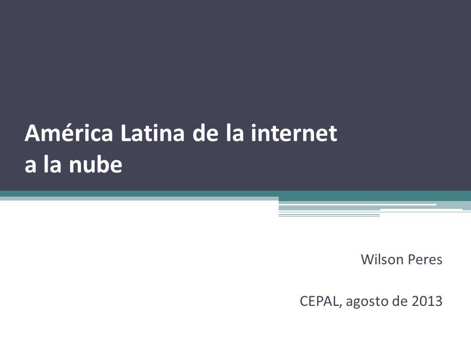 América Latina de la internet a la nube Wilson Peres CEPAL, agosto de 2013