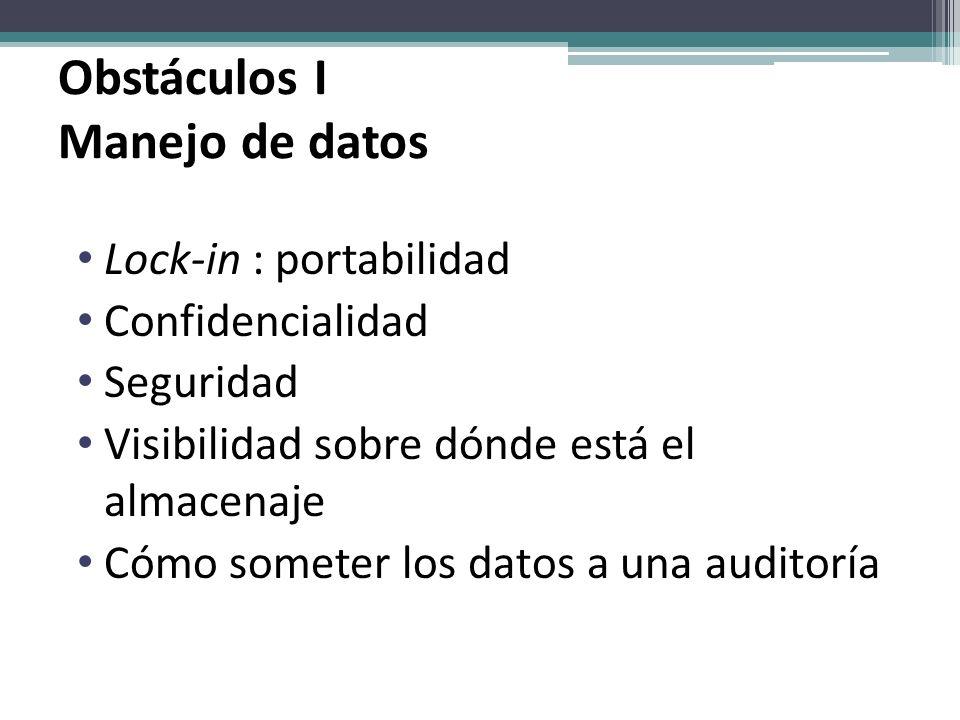 Obstáculos I Manejo de datos Lock-in : portabilidad Confidencialidad Seguridad Visibilidad sobre dónde está el almacenaje Cómo someter los datos a una