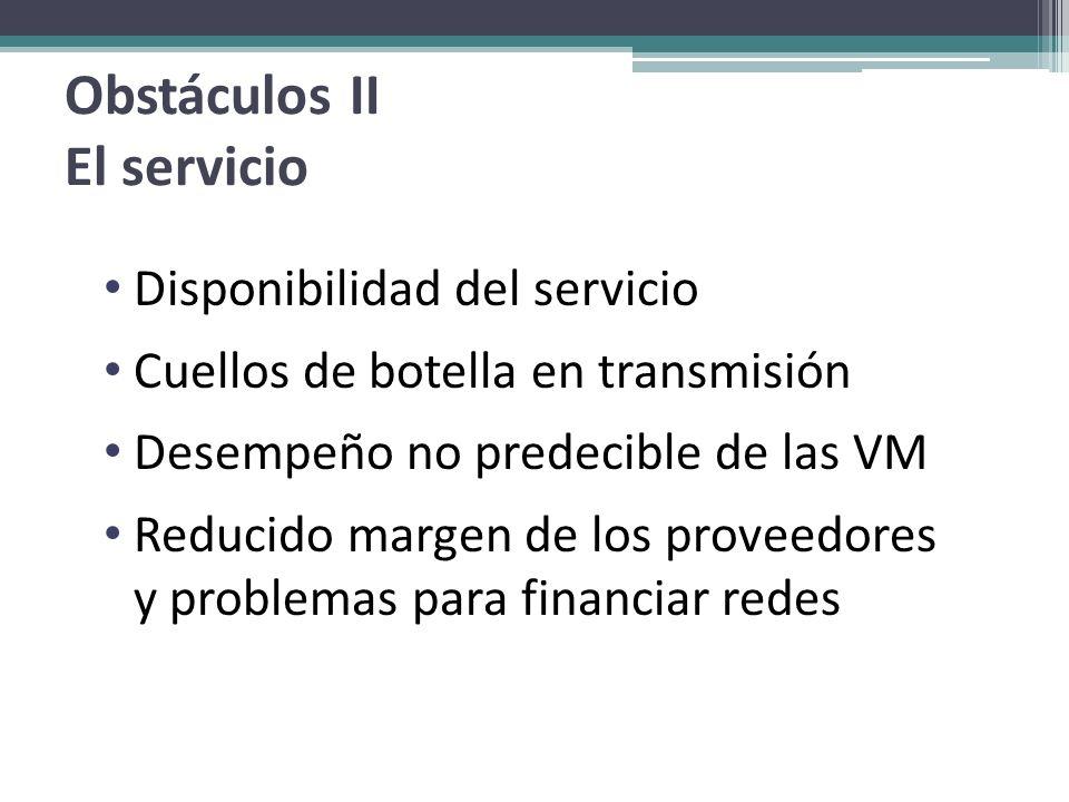 Obstáculos II El servicio Disponibilidad del servicio Cuellos de botella en transmisión Desempeño no predecible de las VM Reducido margen de los prove