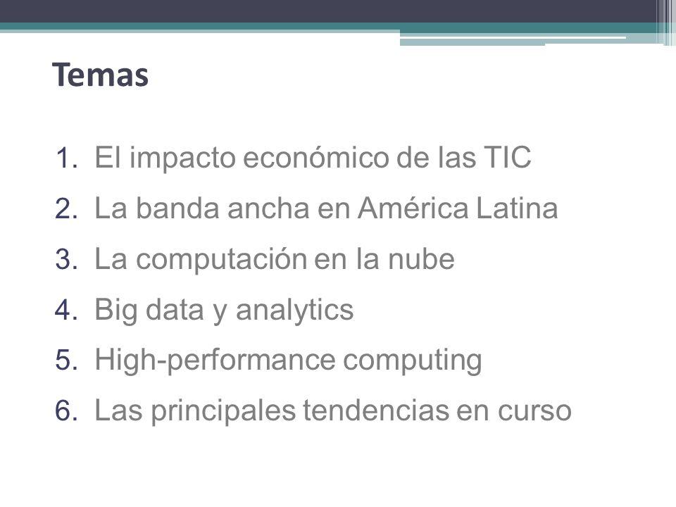 Temas 1. El impacto económico de las TIC 2. La banda ancha en América Latina 3. La computación en la nube 4. Big data y analytics 5. High-performance