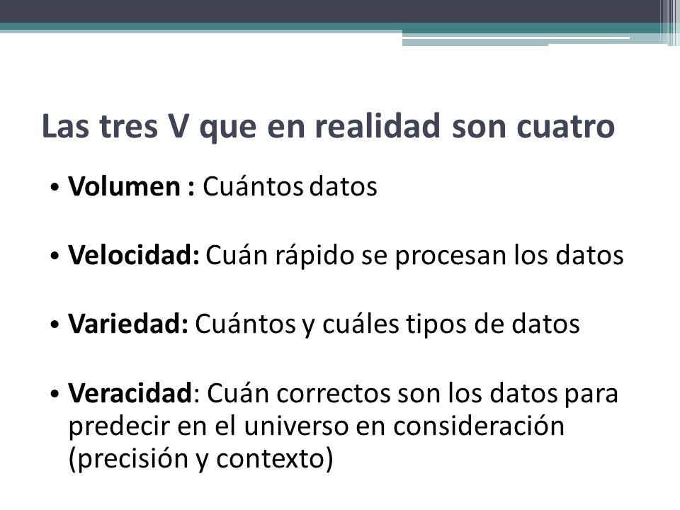 Las tres V que en realidad son cuatro Volumen : Cuántos datos Velocidad: Cuán rápido se procesan los datos Variedad: Cuántos y cuáles tipos de datos V