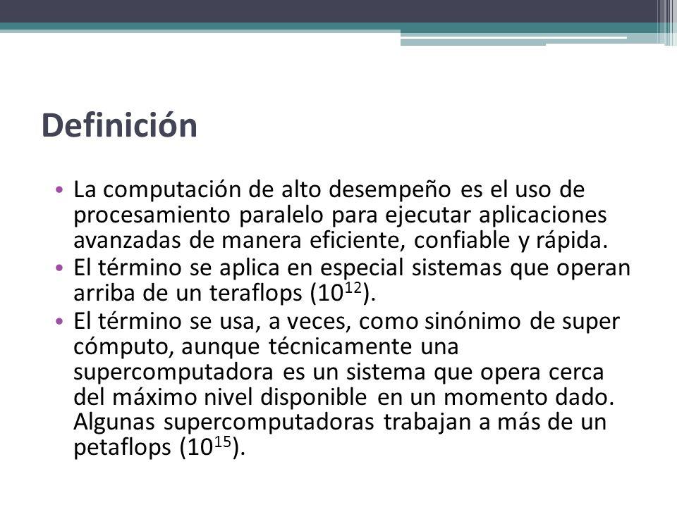 Definición La computación de alto desempeño es el uso de procesamiento paralelo para ejecutar aplicaciones avanzadas de manera eficiente, confiable y