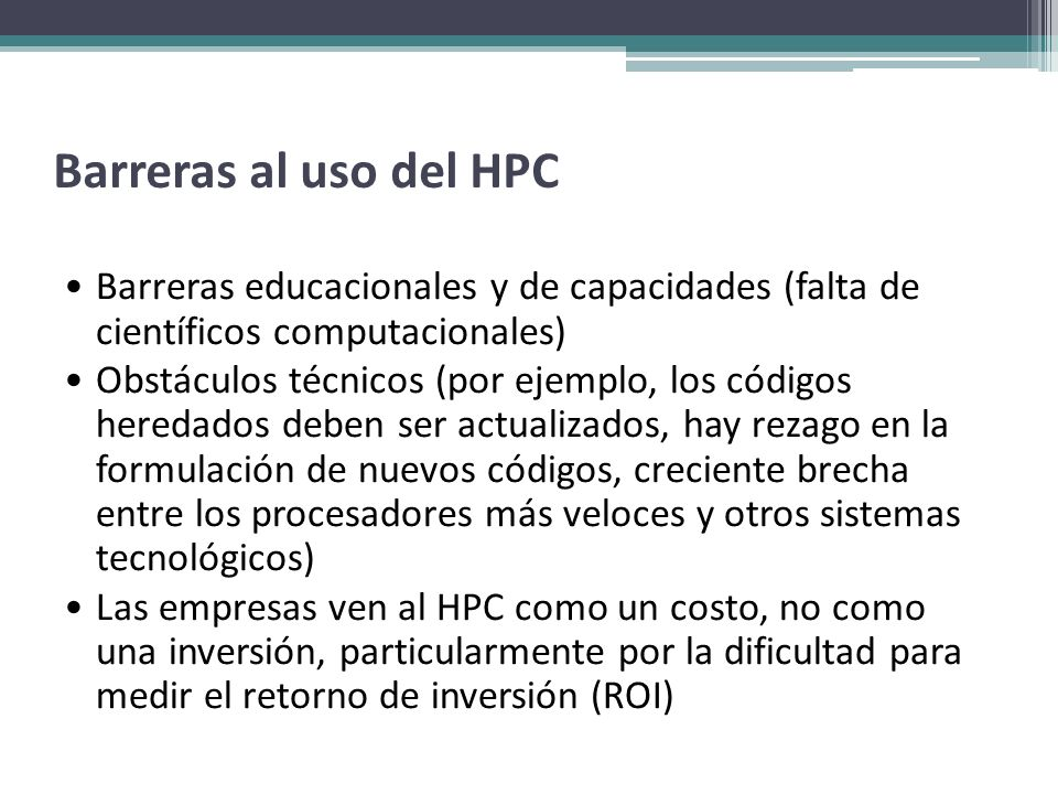 Barreras al uso del HPC Barreras educacionales y de capacidades (falta de científicos computacionales) Obstáculos técnicos (por ejemplo, los códigos h