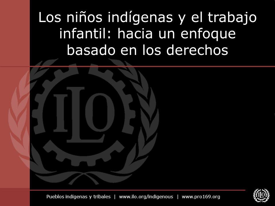 Pueblos indígenas y tribales   www.ilo.org/indigenous   www.pro169.org Los niños indígenas y el trabajo infantil: hacia un enfoque basado en los derec