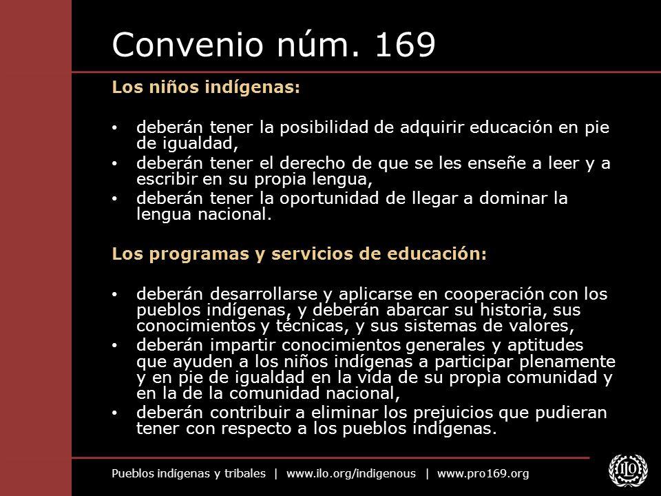 Pueblos indígenas y tribales   www.ilo.org/indigenous   www.pro169.org Convenio núm. 169 Los niños indígenas: deberán tener la posibilidad de adquirir