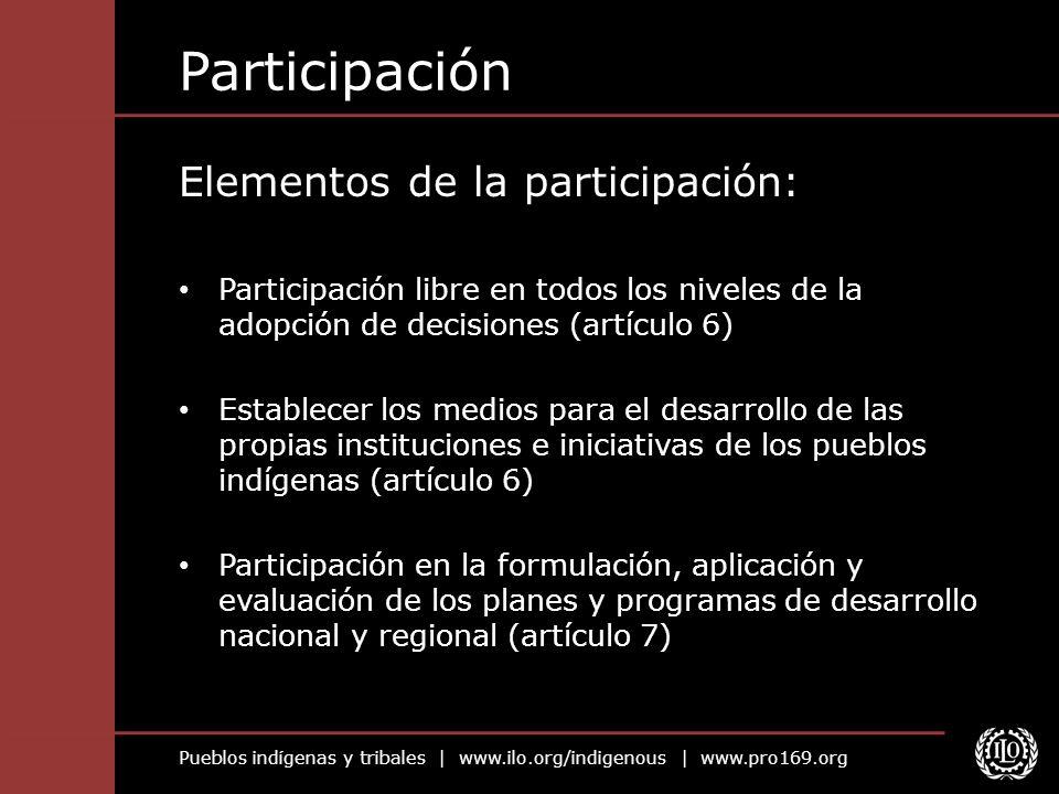 Pueblos indígenas y tribales | www.ilo.org/indigenous | www.pro169.org Participación Elementos de la participación: Participación libre en todos los n