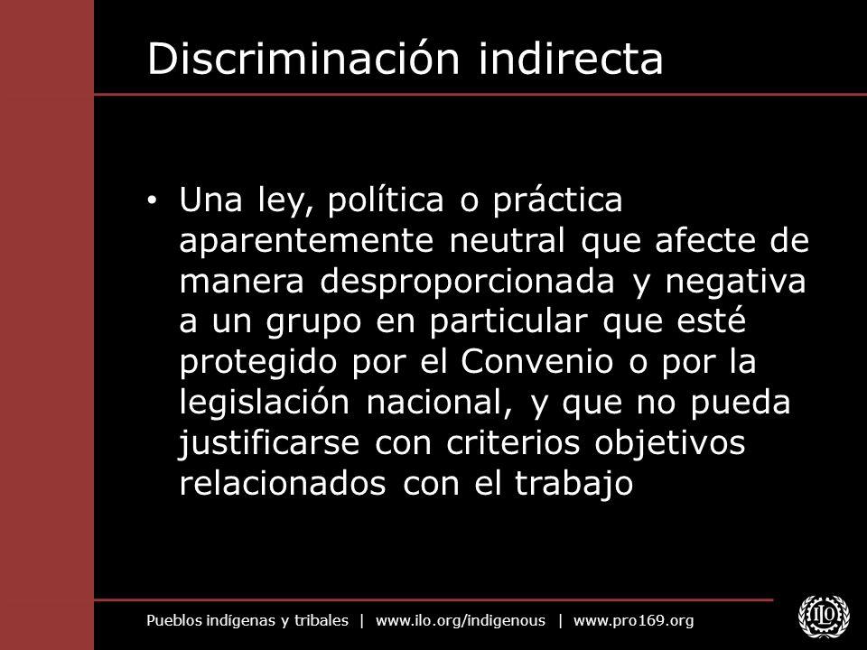 Pueblos indígenas y tribales | www.ilo.org/indigenous | www.pro169.org Discriminación indirecta Una ley, política o práctica aparentemente neutral que