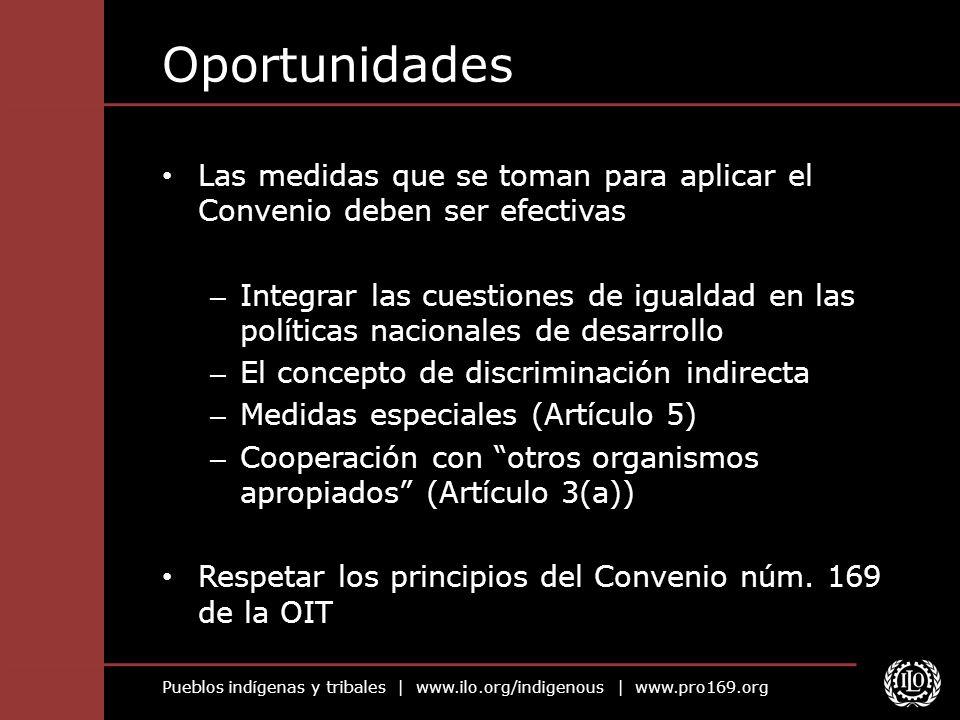 Pueblos indígenas y tribales | www.ilo.org/indigenous | www.pro169.org Oportunidades Las medidas que se toman para aplicar el Convenio deben ser efect