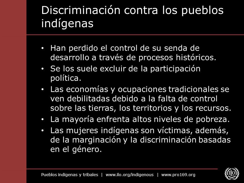 Pueblos indígenas y tribales   www.ilo.org/indigenous   www.pro169.org Discriminación contra las ocupaciones tradicionales Marginación a través de la apropiación de tierras, proyecto de desarrollo a gran escala, traslado de población, áreas protegidas, etc.