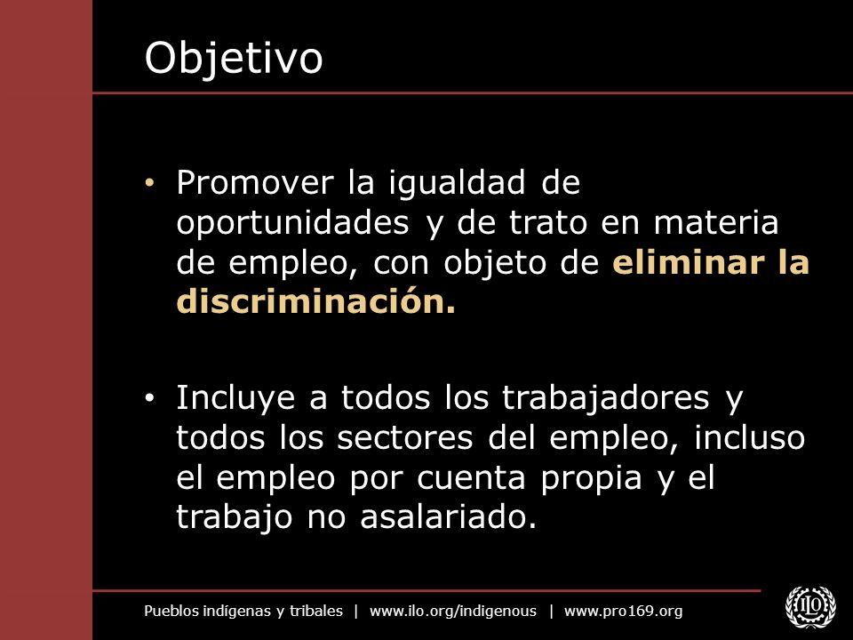 Pueblos indígenas y tribales | www.ilo.org/indigenous | www.pro169.org Objetivo Promover la igualdad de oportunidades y de trato en materia de empleo,