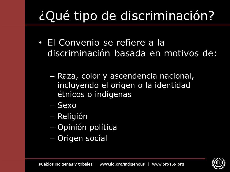 Pueblos indígenas y tribales | www.ilo.org/indigenous | www.pro169.org ¿Qué tipo de discriminación? El Convenio se refiere a la discriminación basada