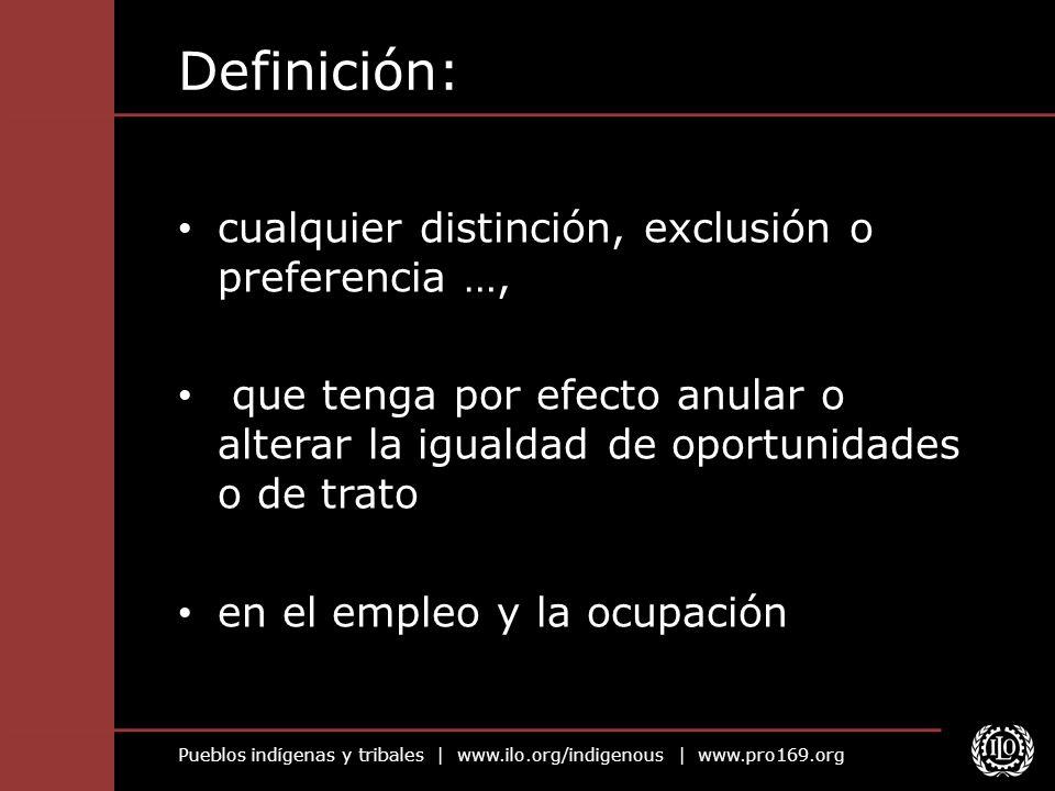 Pueblos indígenas y tribales | www.ilo.org/indigenous | www.pro169.org Definición: cualquier distinción, exclusión o preferencia …, que tenga por efec