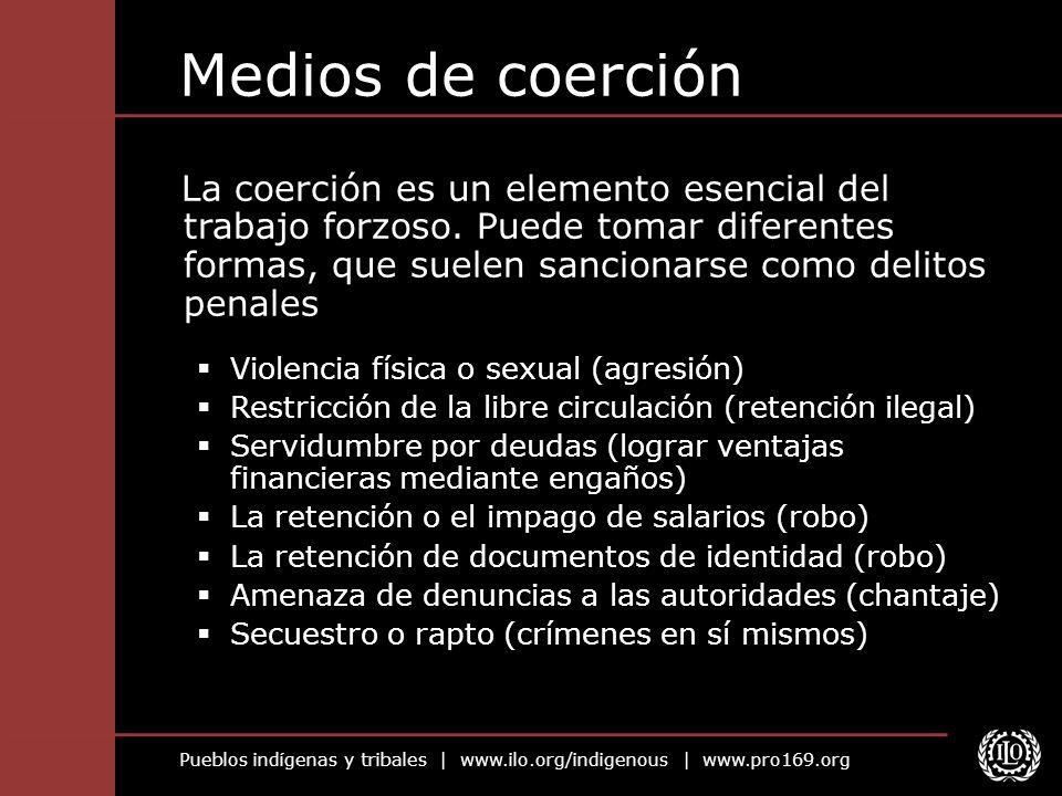 Pueblos indígenas y tribales | www.ilo.org/indigenous | www.pro169.org Medios de coerción La coerción es un elemento esencial del trabajo forzoso.
