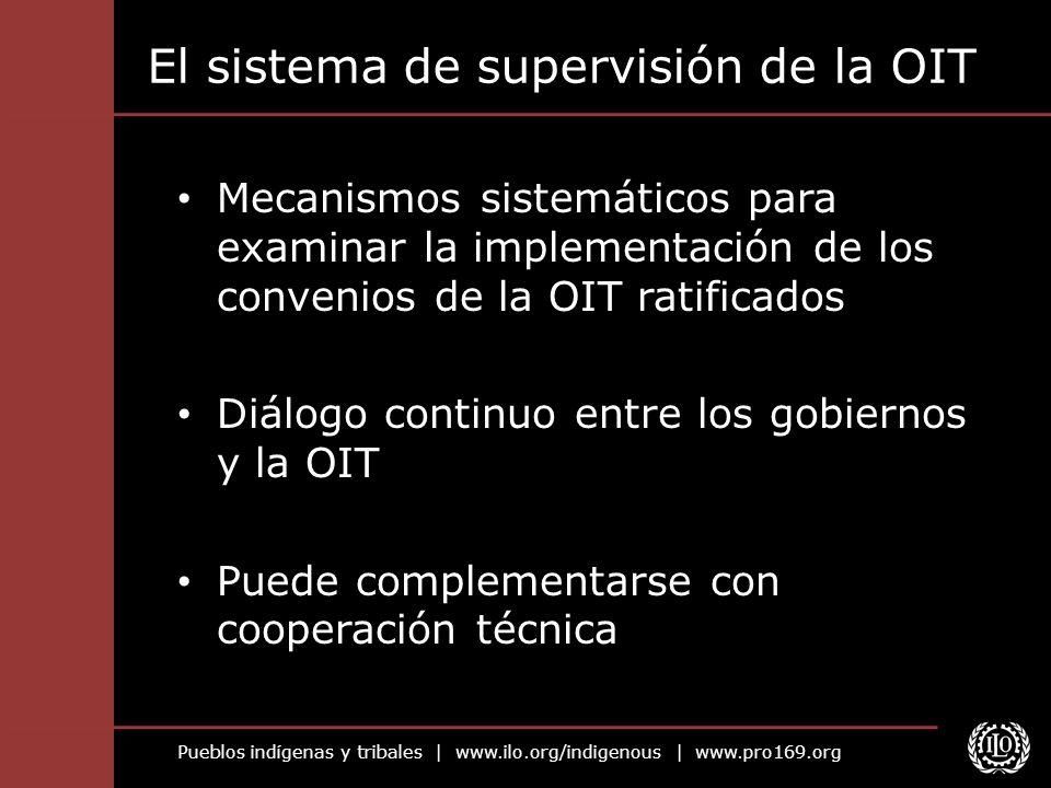 Pueblos indígenas y tribales | www.ilo.org/indigenous | www.pro169.org El sistema de supervisión de la OIT Mecanismos sistemáticos para examinar la im