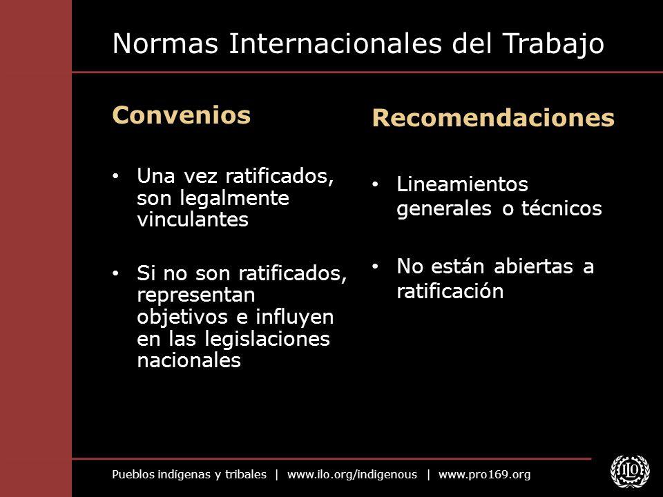 Pueblos indígenas y tribales | www.ilo.org/indigenous | www.pro169.org Normas Internacionales del Trabajo Convenios Una vez ratificados, son legalment