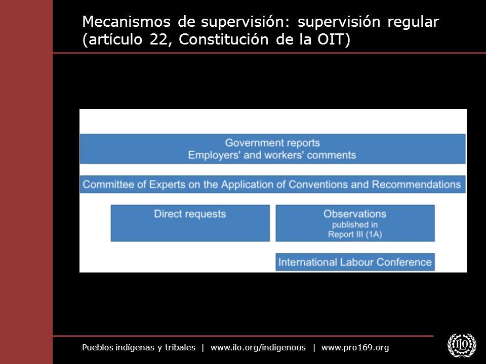 Pueblos indígenas y tribales | www.ilo.org/indigenous | www.pro169.org Mecanismos de supervisión: supervisión regular (artículo 22, Constitución de la
