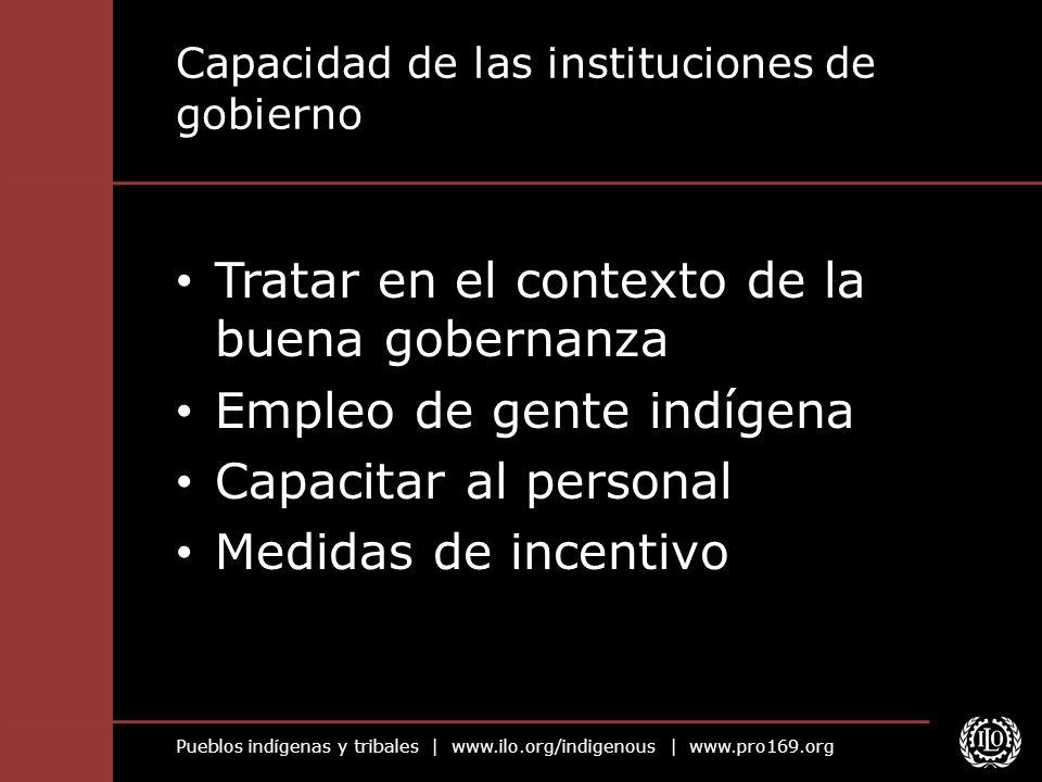 Pueblos indígenas y tribales | www.ilo.org/indigenous | www.pro169.org Capacidad de las instituciones de gobierno Tratar en el contexto de la buena go