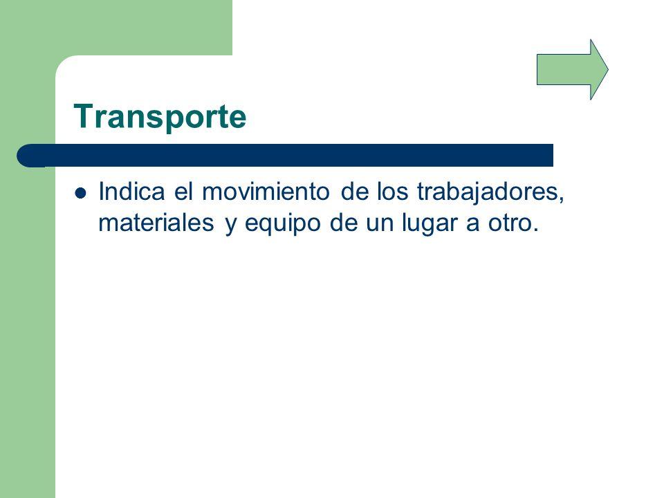 Transporte Indica el movimiento de los trabajadores, materiales y equipo de un lugar a otro.