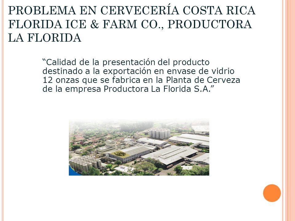 PROBLEMA EN CERVECERÍA COSTA RICA FLORIDA ICE & FARM CO., PRODUCTORA LA FLORIDA Calidad de la presentación del producto destinado a la exportación en