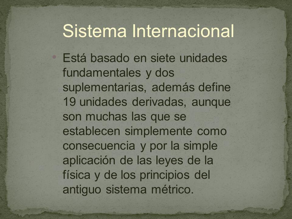 Sistema Internacional Está basado en siete unidades fundamentales y dos suplementarias, además define 19 unidades derivadas, aunque son muchas las que se establecen simplemente como consecuencia y por la simple aplicación de las leyes de la física y de los principios del antiguo sistema métrico.