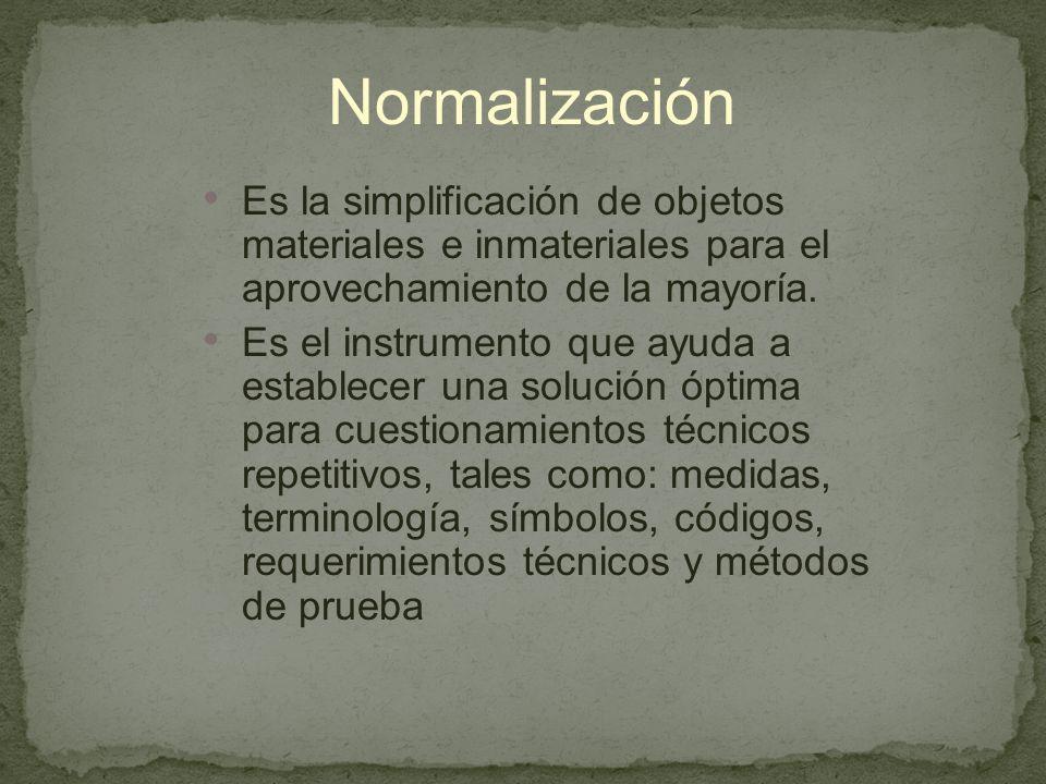 Normalización Es la simplificación de objetos materiales e inmateriales para el aprovechamiento de la mayoría.