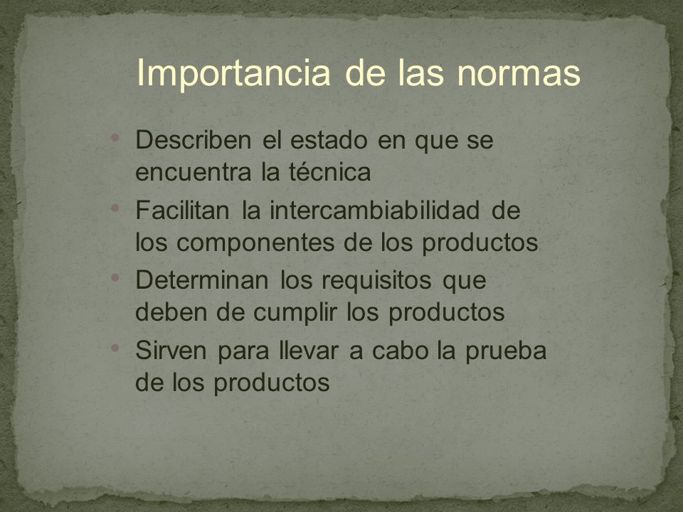 Importancia de las normas Describen el estado en que se encuentra la técnica Facilitan la intercambiabilidad de los componentes de los productos Determinan los requisitos que deben de cumplir los productos Sirven para llevar a cabo la prueba de los productos