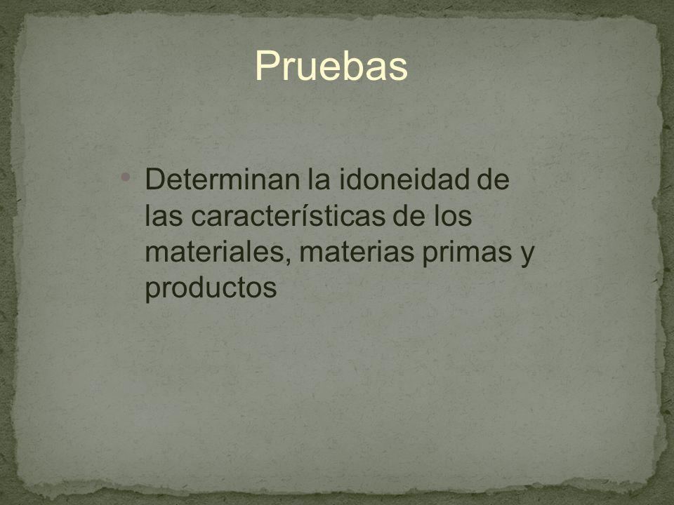 Pruebas Determinan la idoneidad de las características de los materiales, materias primas y productos