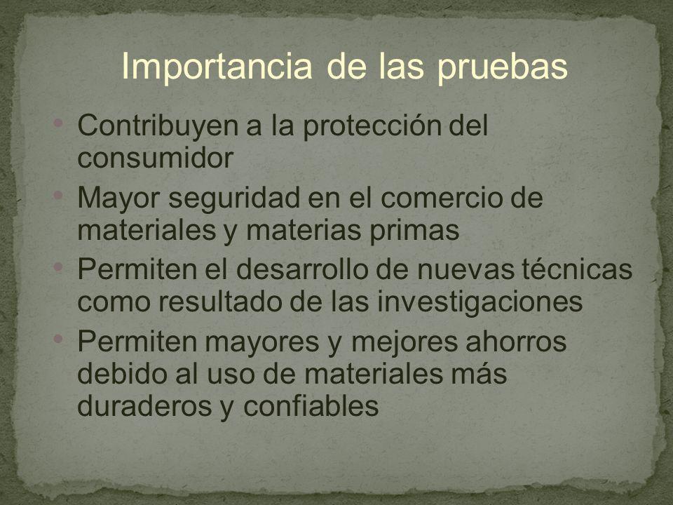 Importancia de las pruebas Contribuyen a la protección del consumidor Mayor seguridad en el comercio de materiales y materias primas Permiten el desarrollo de nuevas técnicas como resultado de las investigaciones Permiten mayores y mejores ahorros debido al uso de materiales más duraderos y confiables