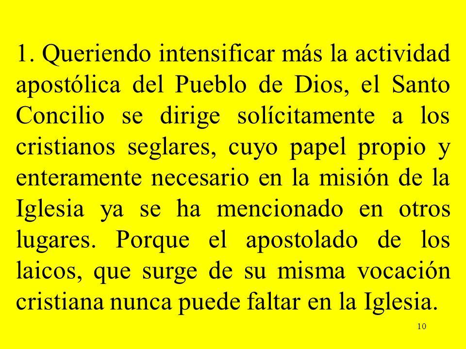 10 1. Queriendo intensificar más la actividad apostólica del Pueblo de Dios, el Santo Concilio se dirige solícitamente a los cristianos seglares, cuyo