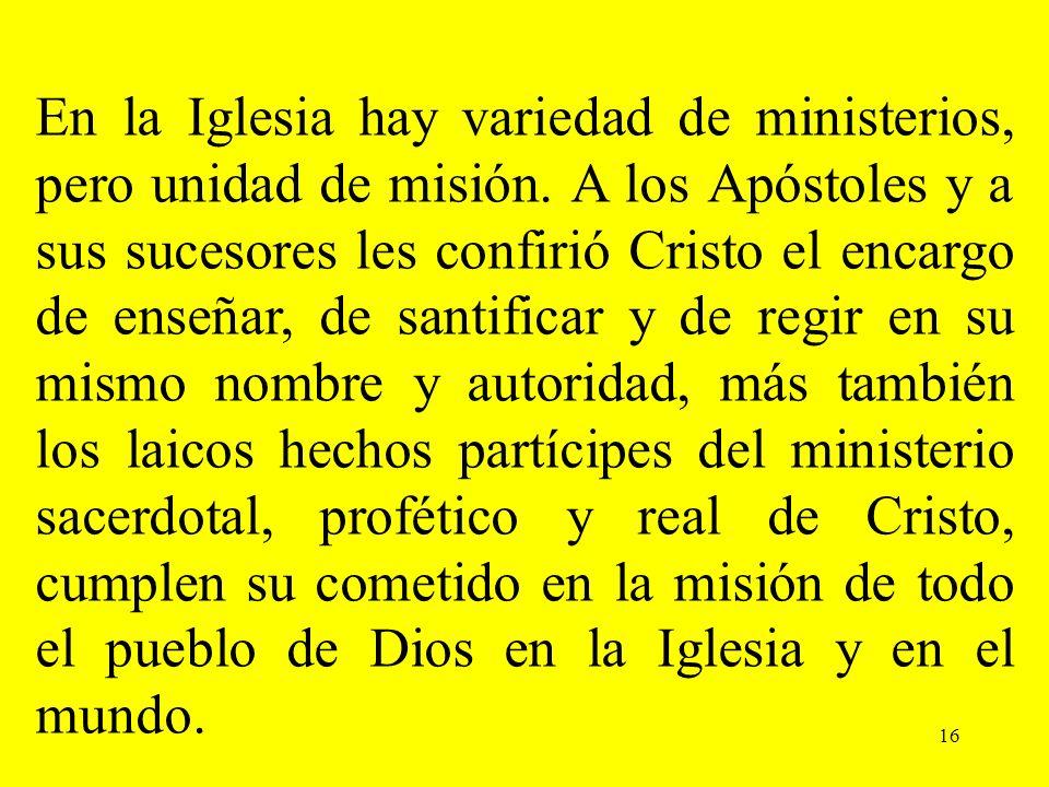 16 En la Iglesia hay variedad de ministerios, pero unidad de misión. A los Apóstoles y a sus sucesores les confirió Cristo el encargo de enseñar, de s
