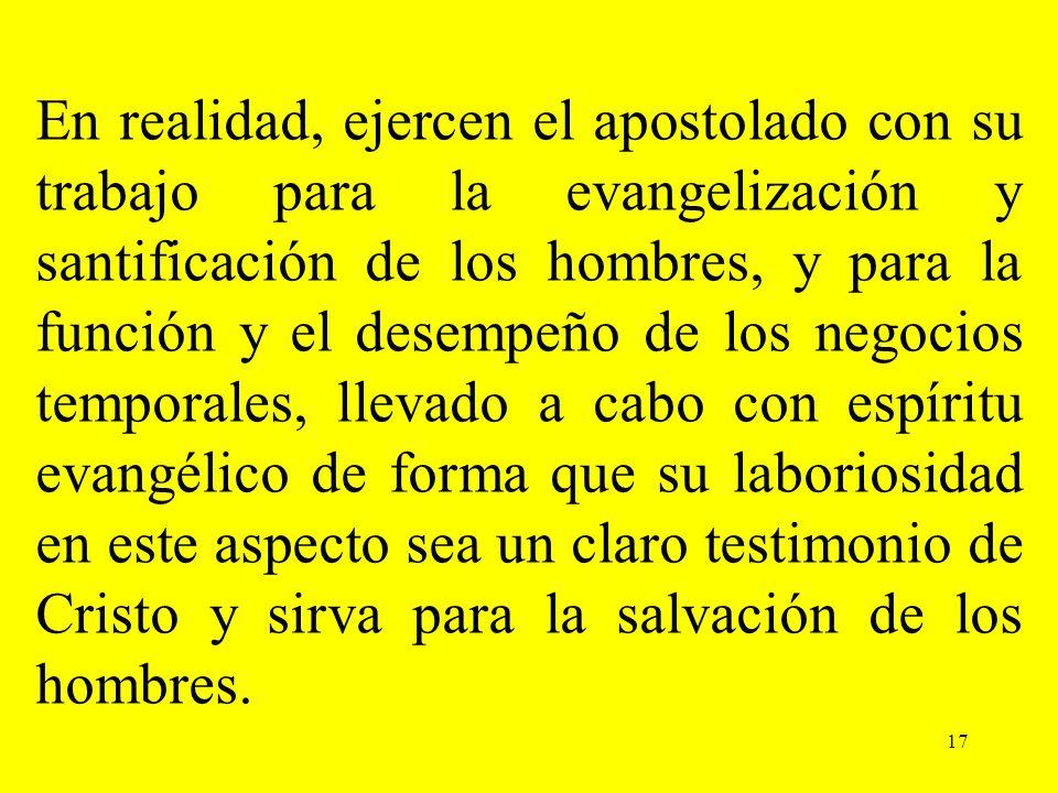 17 En realidad, ejercen el apostolado con su trabajo para la evangelización y santificación de los hombres, y para la función y el desempeño de los ne
