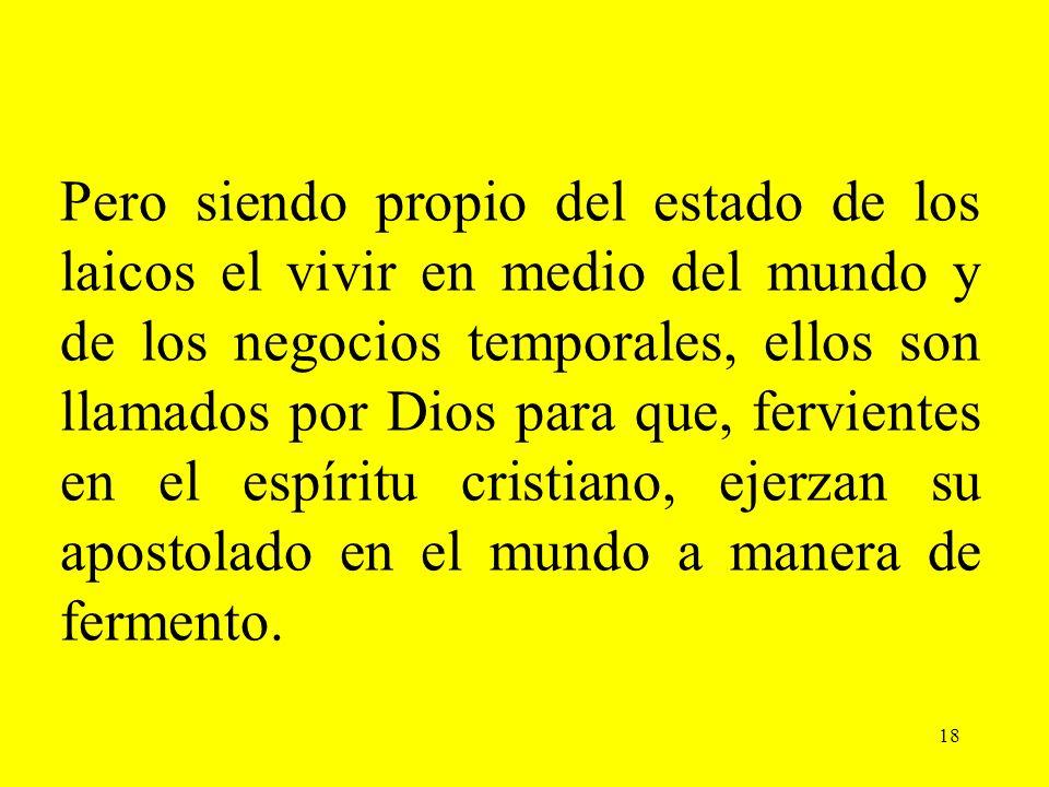 18 Pero siendo propio del estado de los laicos el vivir en medio del mundo y de los negocios temporales, ellos son llamados por Dios para que, fervien