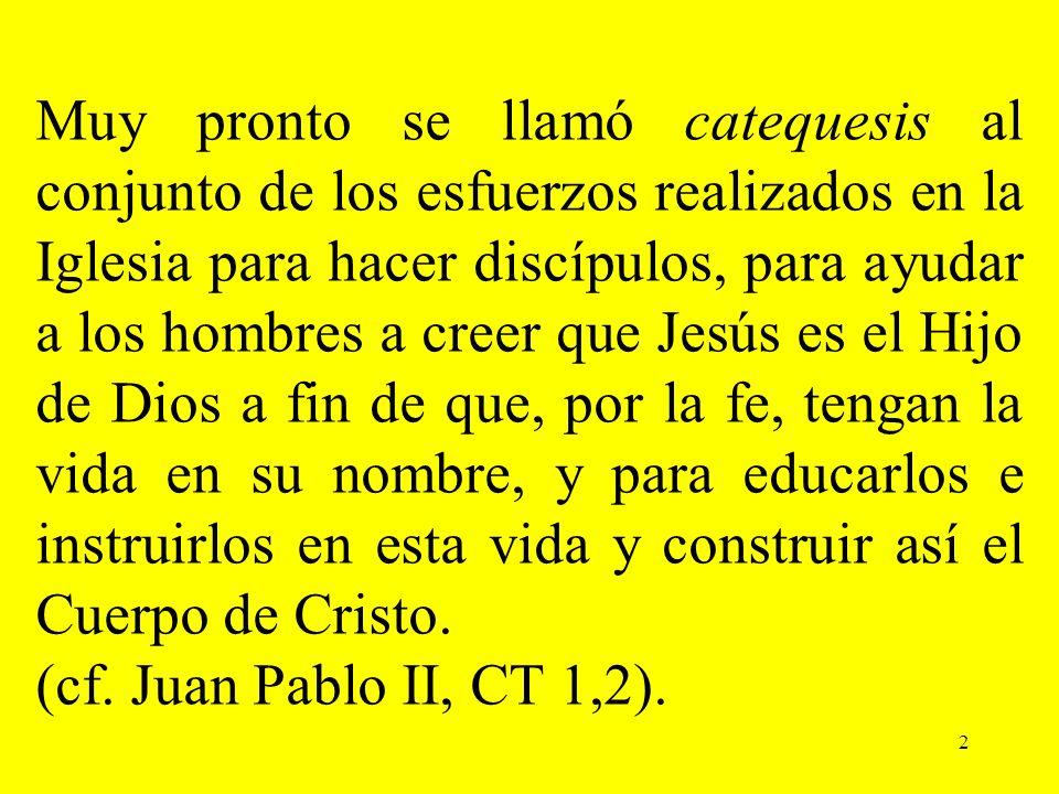 2 Muy pronto se llamó catequesis al conjunto de los esfuerzos realizados en la Iglesia para hacer discípulos, para ayudar a los hombres a creer que Je