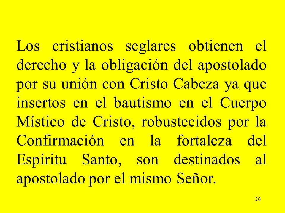 20 Los cristianos seglares obtienen el derecho y la obligación del apostolado por su unión con Cristo Cabeza ya que insertos en el bautismo en el Cuer