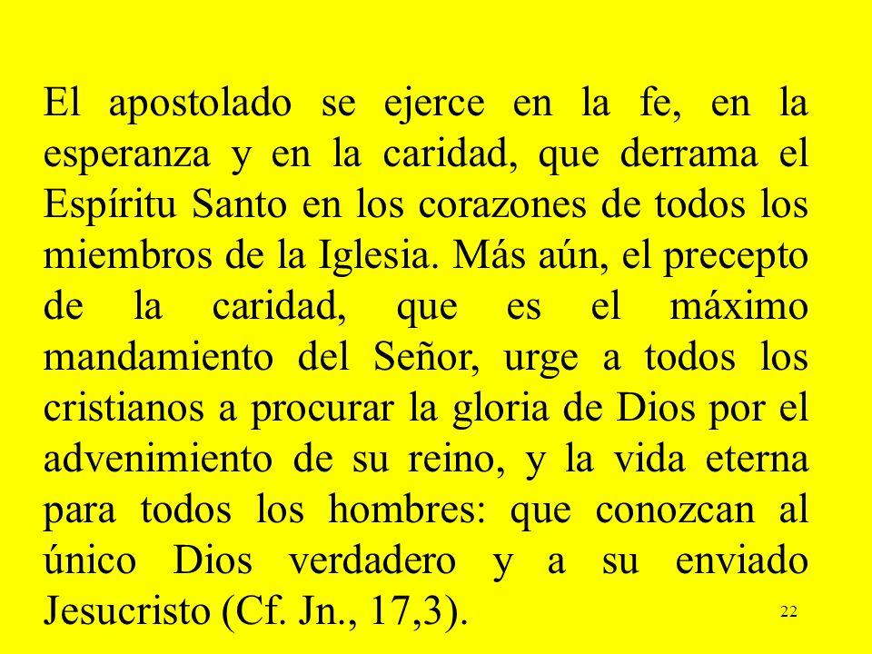 22 El apostolado se ejerce en la fe, en la esperanza y en la caridad, que derrama el Espíritu Santo en los corazones de todos los miembros de la Igles