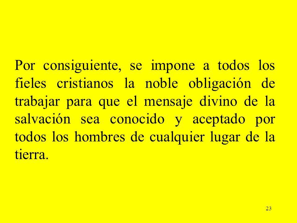 23 Por consiguiente, se impone a todos los fieles cristianos la noble obligación de trabajar para que el mensaje divino de la salvación sea conocido y