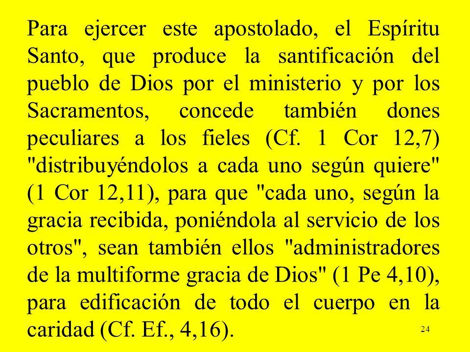 24 Para ejercer este apostolado, el Espíritu Santo, que produce la santificación del pueblo de Dios por el ministerio y por los Sacramentos, concede t