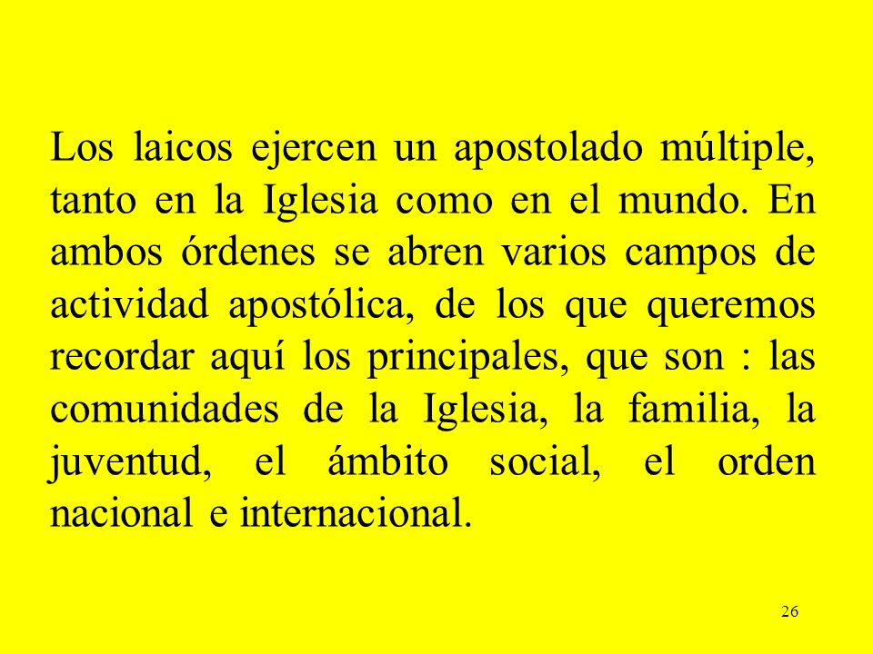 26 Los laicos ejercen un apostolado múltiple, tanto en la Iglesia como en el mundo. En ambos órdenes se abren varios campos de actividad apostólica, d
