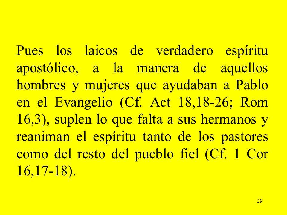 29 Pues los laicos de verdadero espíritu apostólico, a la manera de aquellos hombres y mujeres que ayudaban a Pablo en el Evangelio (Cf. Act 18,18-26;