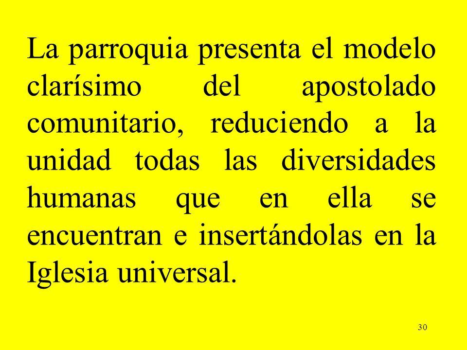 30 La parroquia presenta el modelo clarísimo del apostolado comunitario, reduciendo a la unidad todas las diversidades humanas que en ella se encuentr
