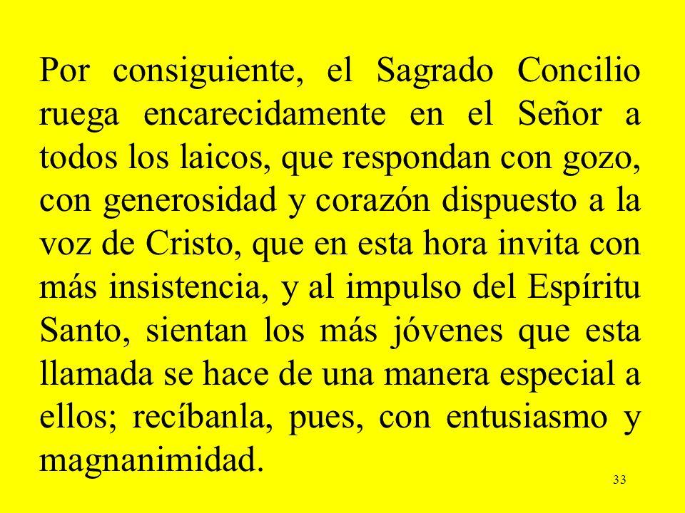 33 Por consiguiente, el Sagrado Concilio ruega encarecidamente en el Señor a todos los laicos, que respondan con gozo, con generosidad y corazón dispu