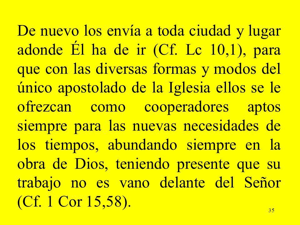 35 De nuevo los envía a toda ciudad y lugar adonde Él ha de ir (Cf. Lc 10,1), para que con las diversas formas y modos del único apostolado de la Igle