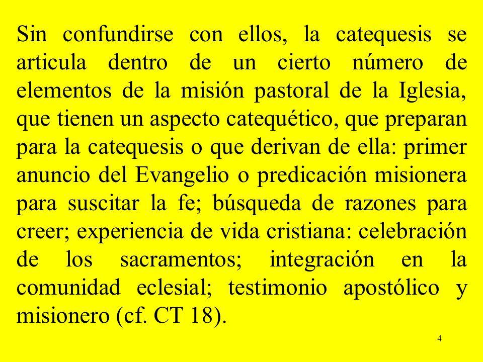 4 Sin confundirse con ellos, la catequesis se articula dentro de un cierto número de elementos de la misión pastoral de la Iglesia, que tienen un aspe