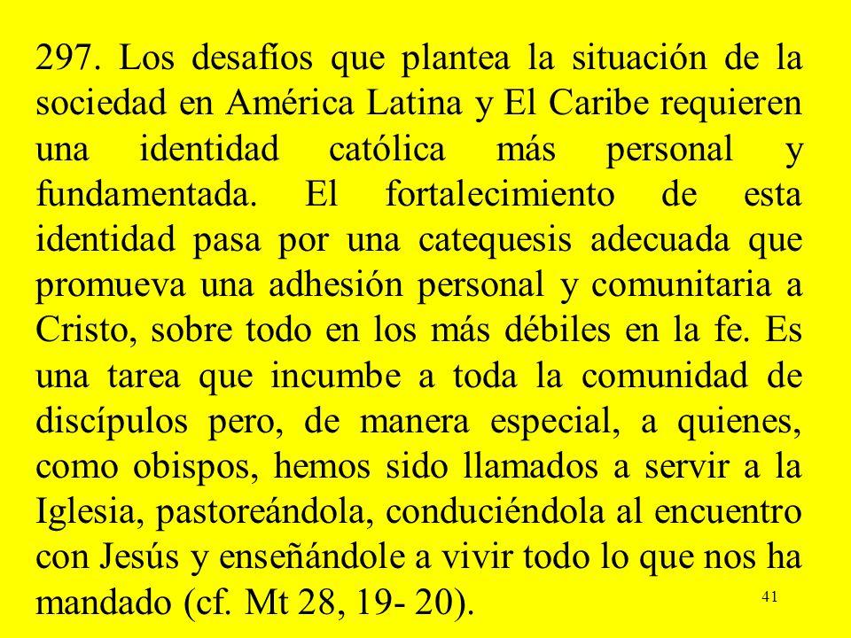 41 297. Los desafíos que plantea la situación de la sociedad en América Latina y El Caribe requieren una identidad católica más personal y fundamentad