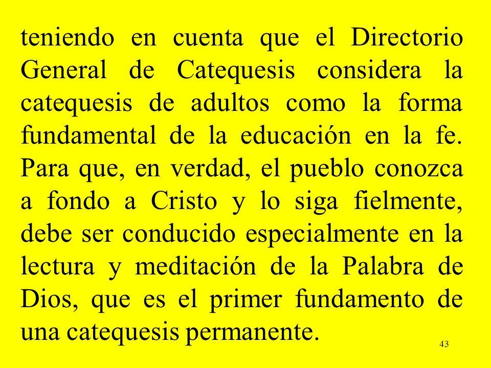 43 teniendo en cuenta que el Directorio General de Catequesis considera la catequesis de adultos como la forma fundamental de la educación en la fe. P