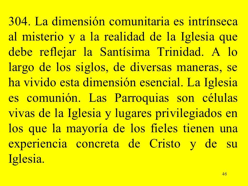304. La dimensión comunitaria es intrínseca al misterio y a la realidad de la Iglesia que debe reflejar la Santísima Trinidad. A lo largo de los siglo