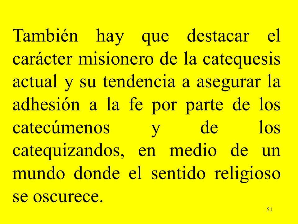 51 También hay que destacar el carácter misionero de la catequesis actual y su tendencia a asegurar la adhesión a la fe por parte de los catecúmenos y